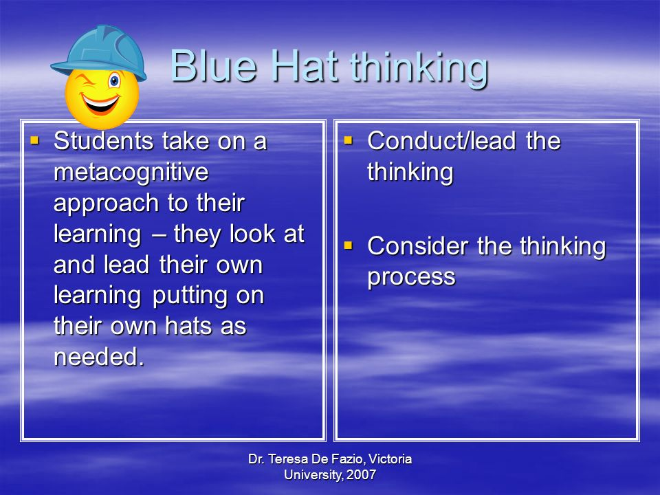 Dr. Teresa De Fazio, Victoria University, 2007 Blue Hat thinking Students take on a metacognitive approach to their learning – they look at and lead t