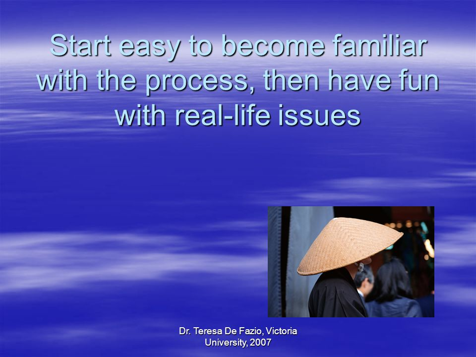 Dr. Teresa De Fazio, Victoria University, 2007 Start easy to become familiar with the process, then have fun with real-life issues
