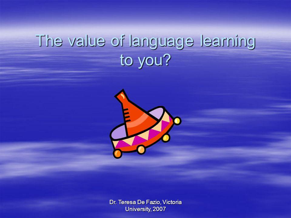 Dr. Teresa De Fazio, Victoria University, 2007 The value of language learning to you?
