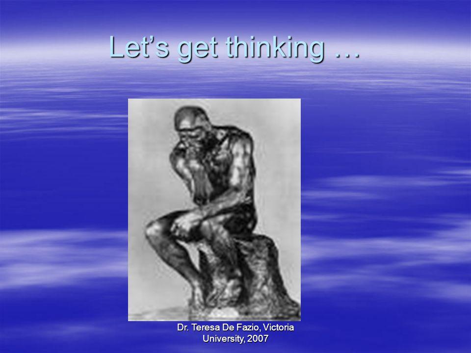 Dr. Teresa De Fazio, Victoria University, 2007 Lets get thinking …