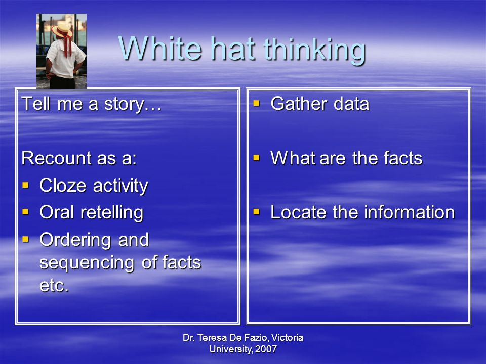 White hat thinking Tell me a story… Recount as a: Cloze activity Cloze activity Oral retelling Oral retelling Ordering and sequencing of facts etc. Or
