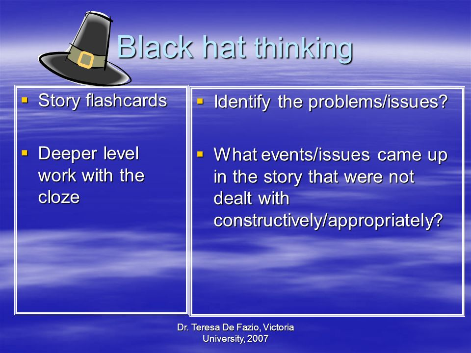 Dr. Teresa De Fazio, Victoria University, 2007 Black hat thinking Story flashcards Story flashcards Deeper level work with the cloze Deeper level work