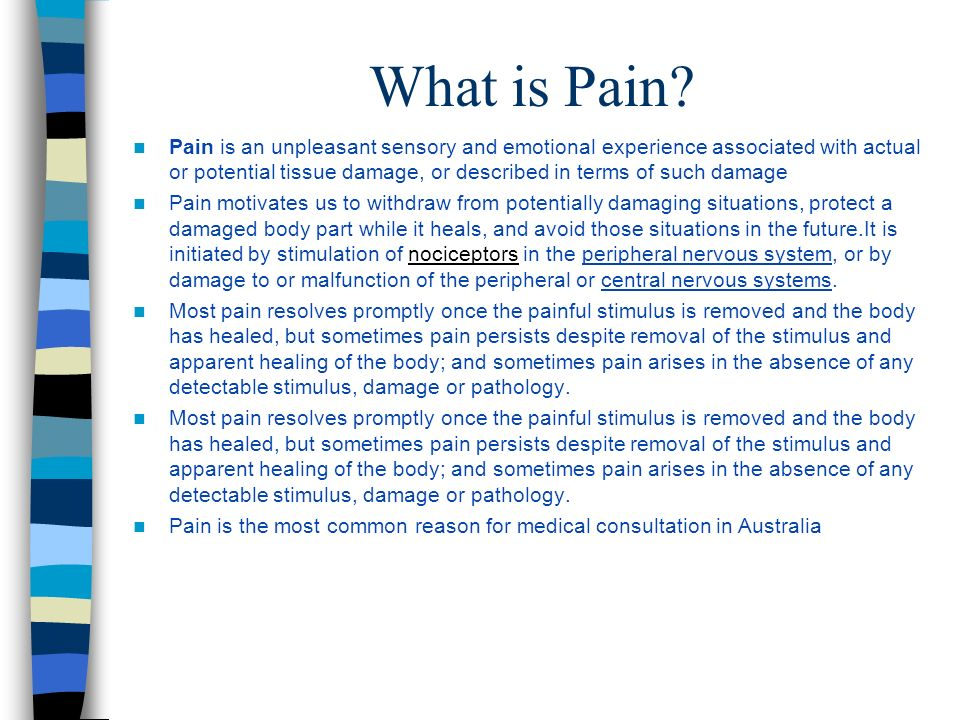 What is Pain? Pain is an unpleasant sensory and emotional experience associated with actual or potential tissue damage, or described in terms of such