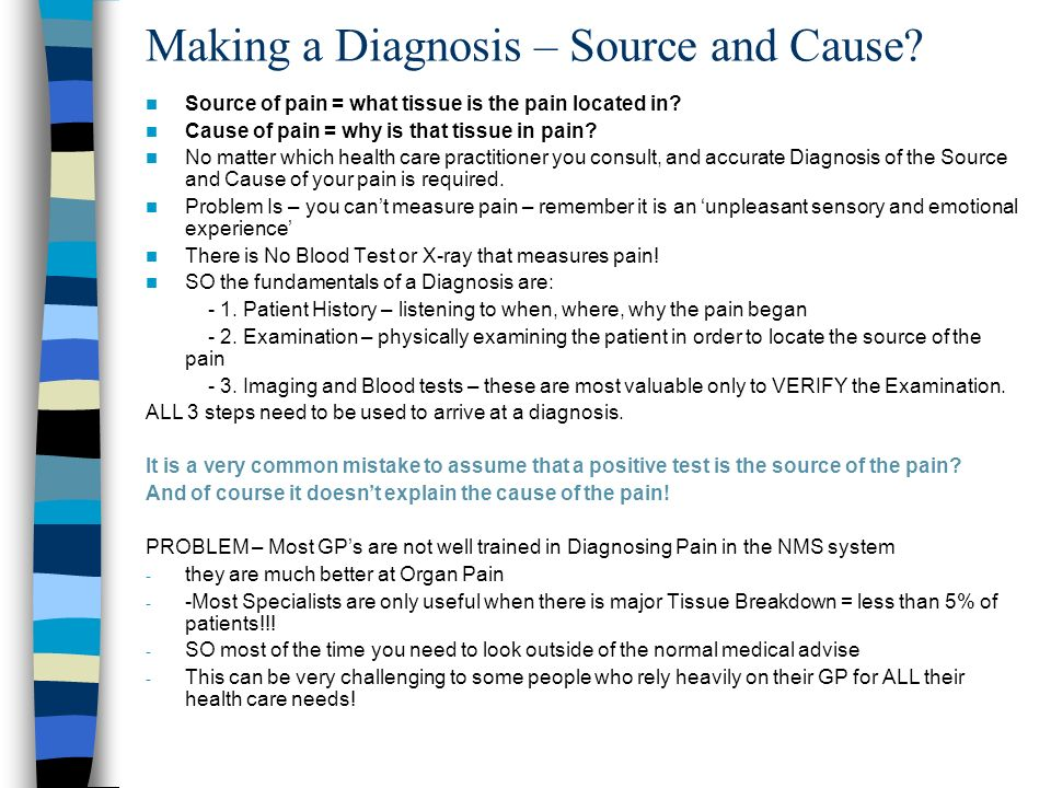 Making a Diagnosis – Source and Cause? Source of pain = what tissue is the pain located in? Cause of pain = why is that tissue in pain? No matter whic