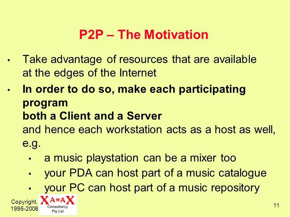 Copyright, 1995-2008 11 P2P – The Motivation Take advantage of resources that are available at the edges of the Internet In order to do so, make each