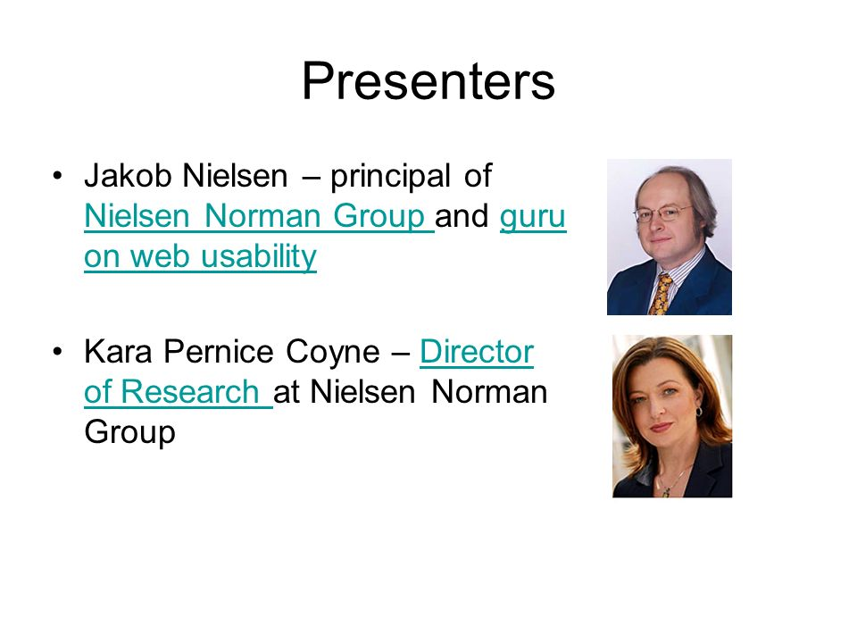 Presenters Jakob Nielsen – principal of Nielsen Norman Group and guru on web usability Nielsen Norman Group guru on web usability Kara Pernice Coyne – Director of Research at Nielsen Norman GroupDirector of Research