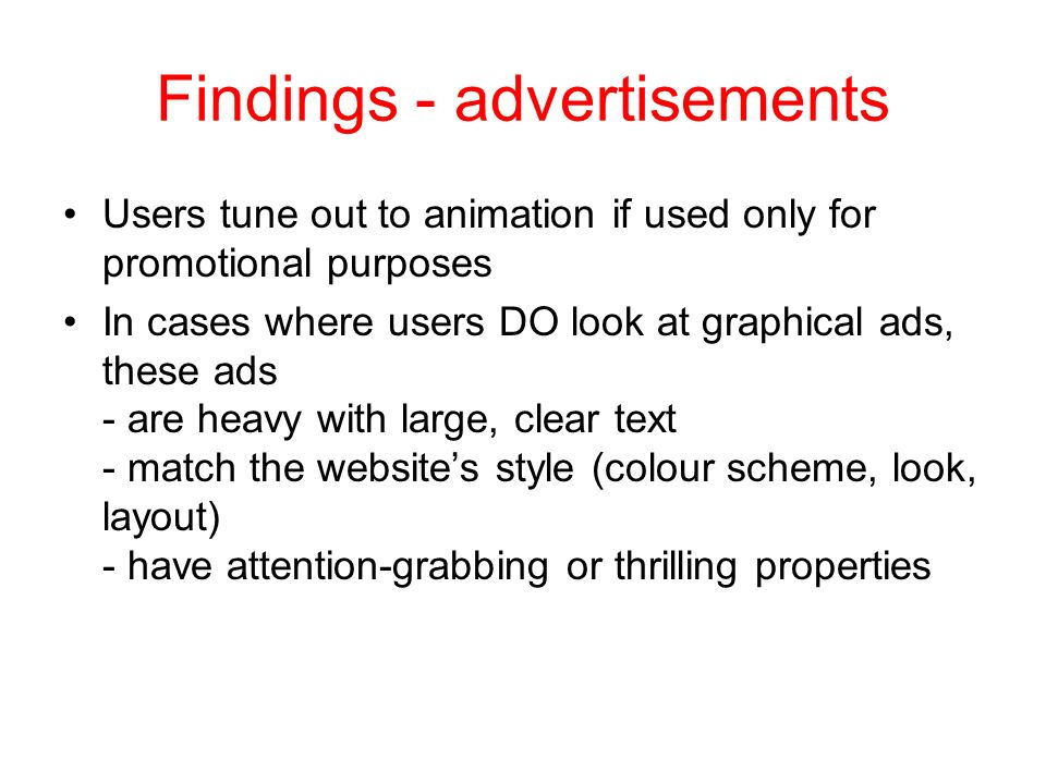 Findings - advertisements Users tune out to animation if used only for promotional purposes In cases where users DO look at graphical ads, these ads - are heavy with large, clear text - match the websites style (colour scheme, look, layout) - have attention-grabbing or thrilling properties