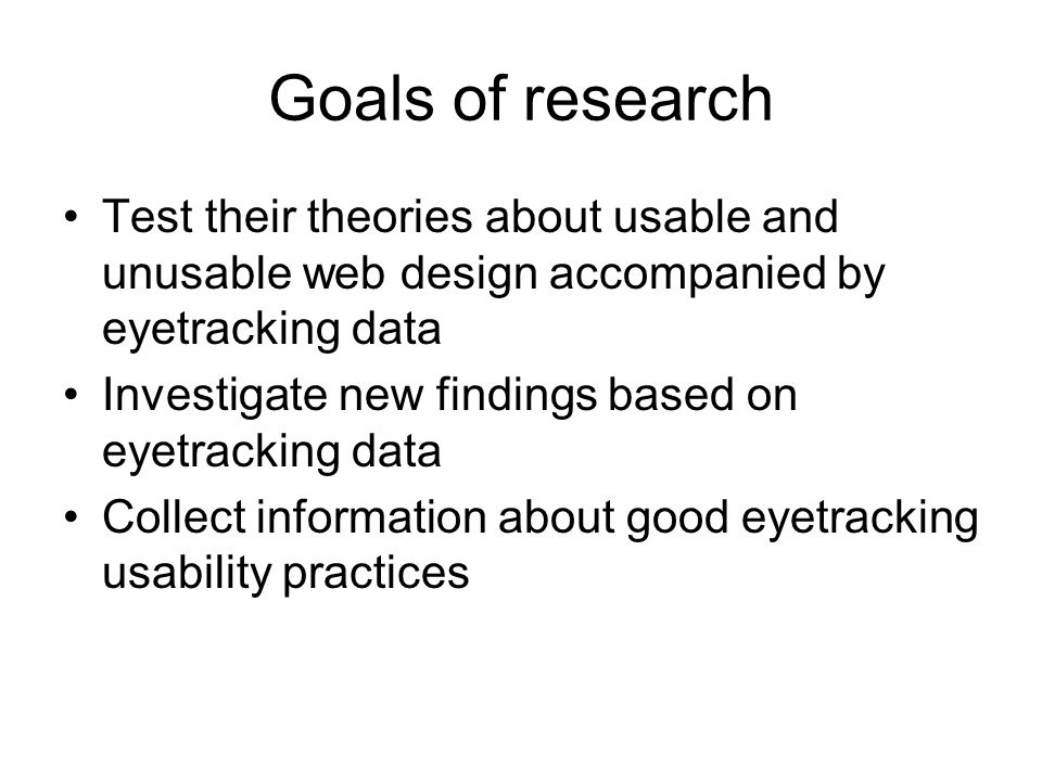 Goals of research Test their theories about usable and unusable web design accompanied by eyetracking data Investigate new findings based on eyetracking data Collect information about good eyetracking usability practices