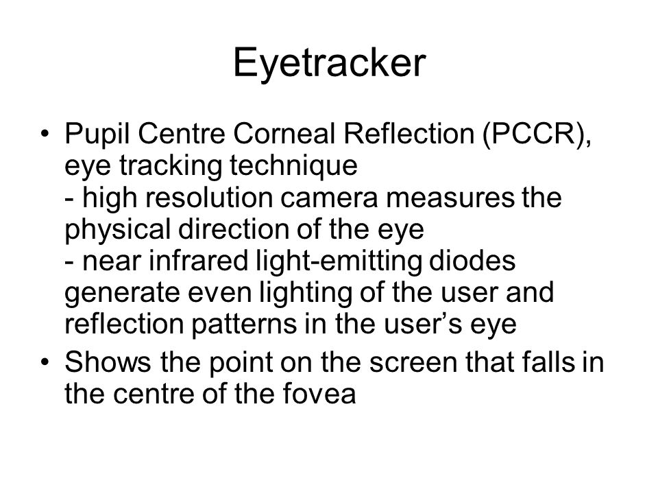 Eyetracker Pupil Centre Corneal Reflection (PCCR), eye tracking technique - high resolution camera measures the physical direction of the eye - near infrared light-emitting diodes generate even lighting of the user and reflection patterns in the users eye Shows the point on the screen that falls in the centre of the fovea