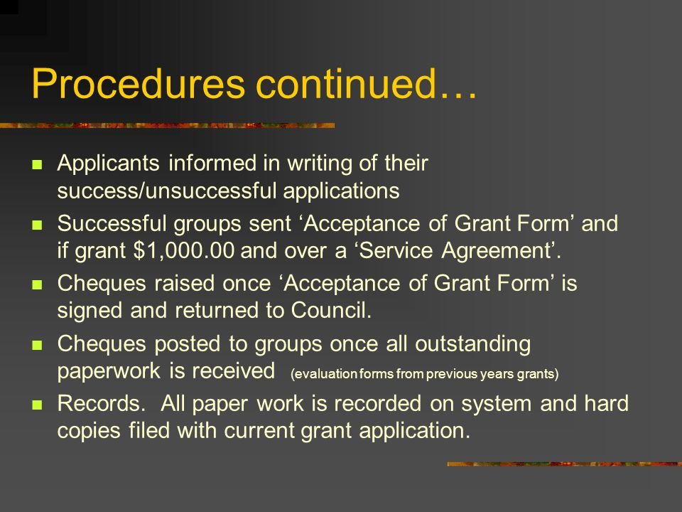 Procedures continued… Applicants informed in writing of their success/unsuccessful applications Successful groups sent Acceptance of Grant Form and if grant $1,000.00 and over a Service Agreement.