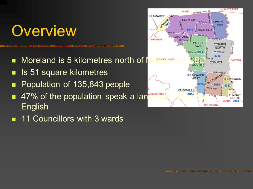 Overview Moreland is 5 kilometres north of Melbourne CBD Is 51 square kilometres Population of 135,843 people 47% of the population speak a language other than English 11 Councillors with 3 wards