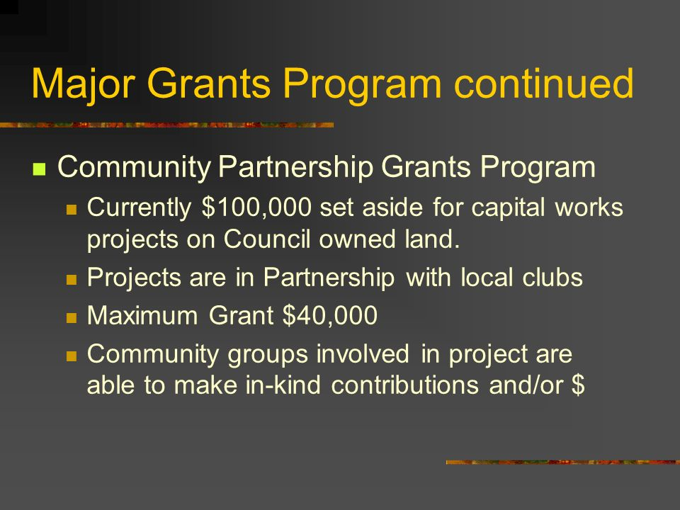 Major Grants Program continued Community Partnership Grants Program Currently $100,000 set aside for capital works projects on Council owned land.