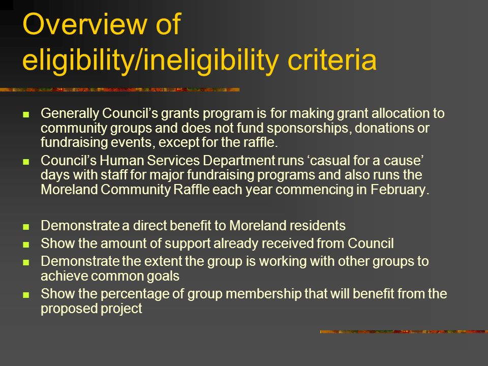 Overview of eligibility/ineligibility criteria Generally Councils grants program is for making grant allocation to community groups and does not fund sponsorships, donations or fundraising events, except for the raffle.