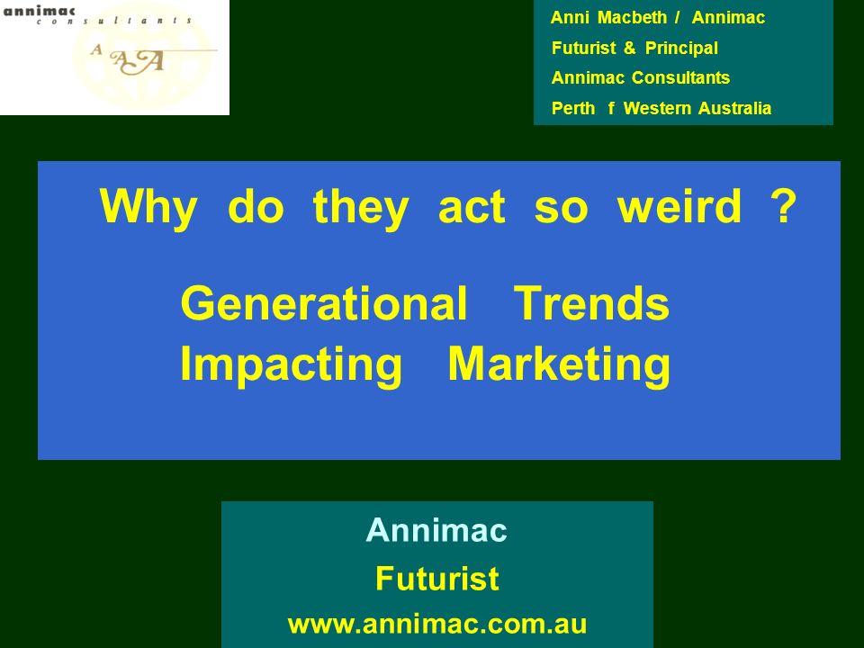 Why do they act so weird ? Generational Trends Impacting Marketing Annimac Futurist www.annimac.com.au Anni Macbeth / Annimac Futurist & Principal Ann
