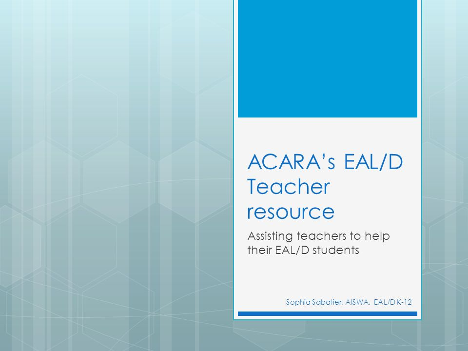 ACARAs EAL/D Teacher resource Assisting teachers to help their EAL/D students Sophia Sabatier. AISWA. EAL/D K-12