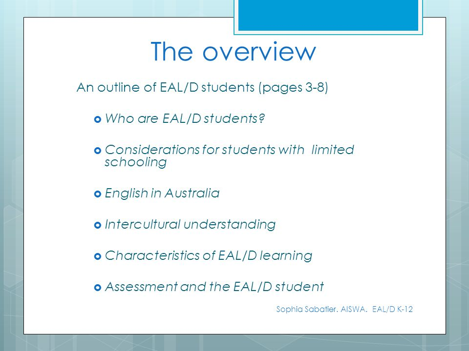 The overview An outline of EAL/D students (pages 3-8) Who are EAL/D students? Considerations for students with limited schooling English in Australia