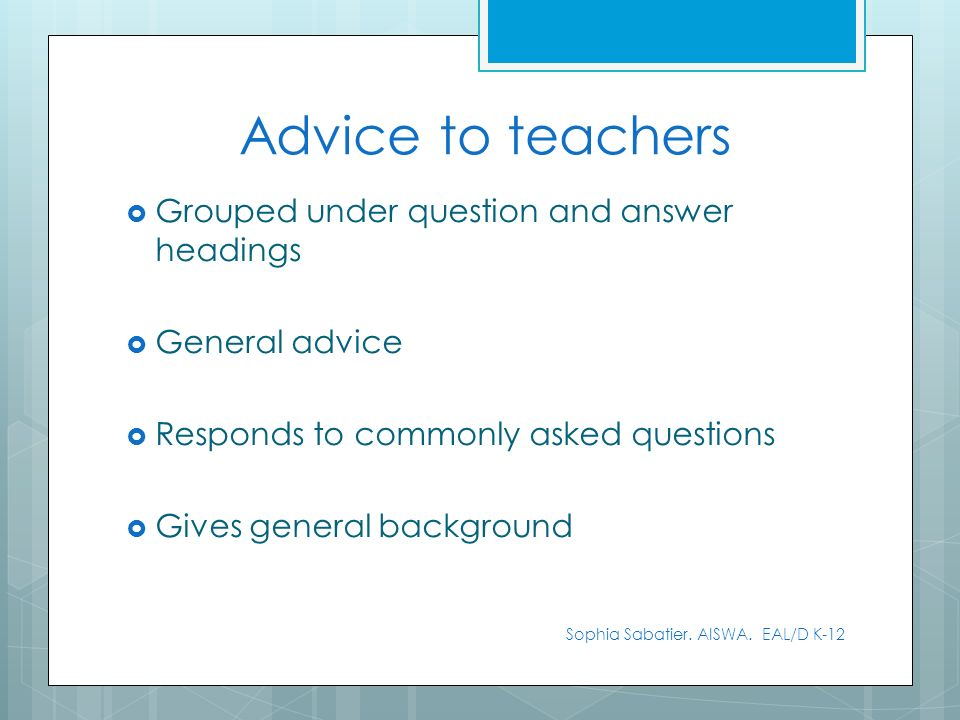 Grouped under question and answer headings General advice Responds to commonly asked questions Gives general background Sophia Sabatier. AISWA. EAL/D