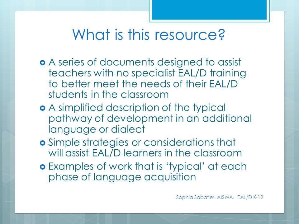 What is this resource? A series of documents designed to assist teachers with no specialist EAL/D training to better meet the needs of their EAL/D stu