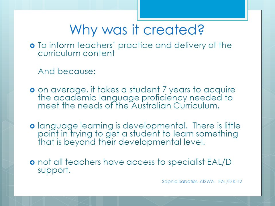 Why was it created? To inform teachers practice and delivery of the curriculum content And because: on average, it takes a student 7 years to acquire