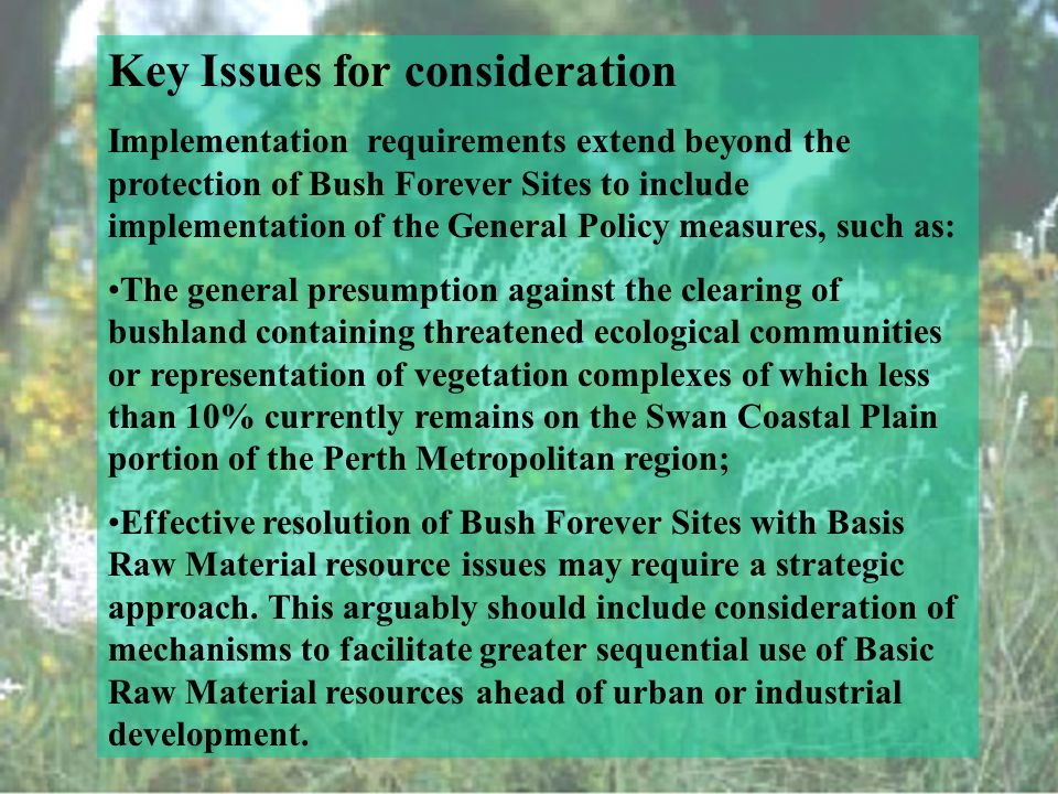 Key Issues for consideration Implementation requirements extend beyond the protection of Bush Forever Sites to include implementation of the General Policy measures, such as: The general presumption against the clearing of bushland containing threatened ecological communities or representation of vegetation complexes of which less than 10% currently remains on the Swan Coastal Plain portion of the Perth Metropolitan region; Effective resolution of Bush Forever Sites with Basis Raw Material resource issues may require a strategic approach.