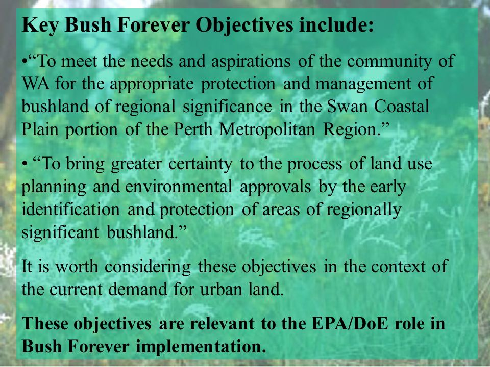 Key Bush Forever Objectives include: To meet the needs and aspirations of the community of WA for the appropriate protection and management of bushland of regional significance in the Swan Coastal Plain portion of the Perth Metropolitan Region.