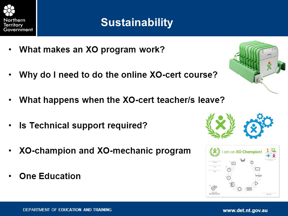 DEPARTMENT OF EDUCATION AND TRAINING www.det.nt.gov.au Sustainability What makes an XO program work? Why do I need to do the online XO-cert course? Wh