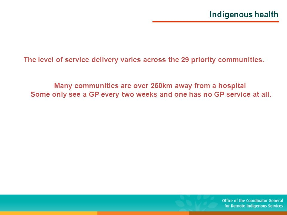 Indigenous health The level of service delivery varies across the 29 priority communities. Many communities are over 250km away from a hospital Some o