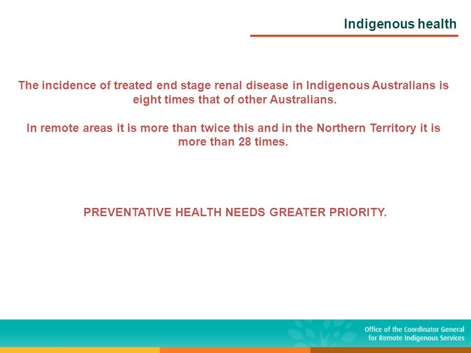Indigenous health The incidence of treated end stage renal disease in Indigenous Australians is eight times that of other Australians. In remote areas