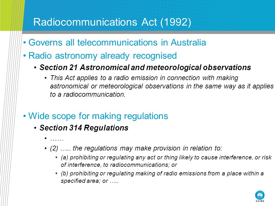Radiocommunications Act (1992) Governs all telecommunications in Australia Radio astronomy already recognised Section 21 Astronomical and meteorologic