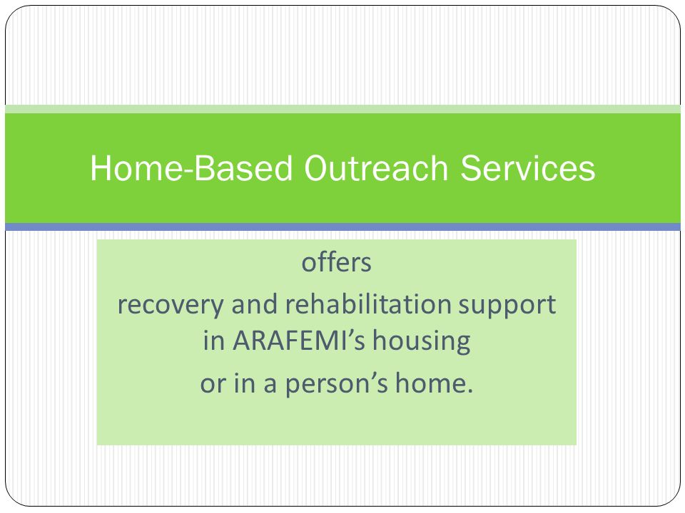 offers recovery and rehabilitation support in ARAFEMIs housing or in a persons home.