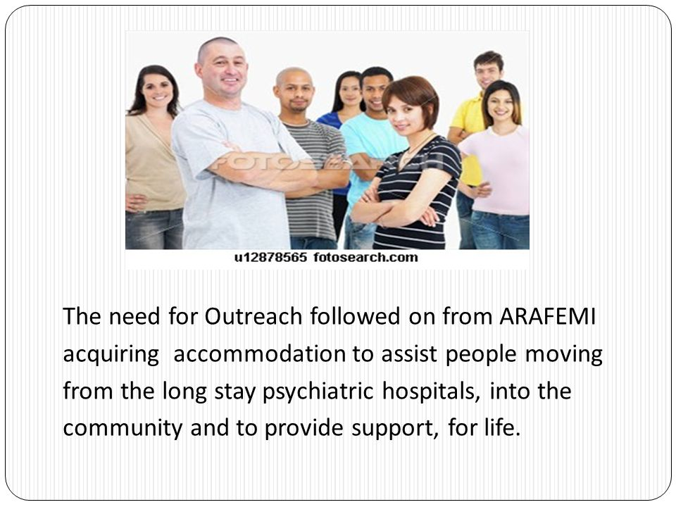 The need for Outreach followed on from ARAFEMI acquiring accommodation to assist people moving from the long stay psychiatric hospitals, into the community and to provide support, for life.