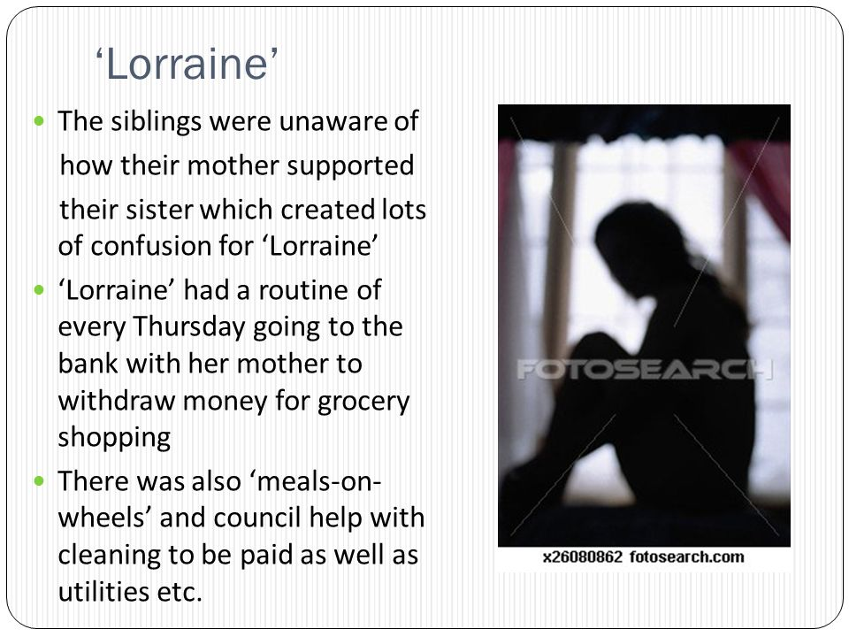 Lorraine The siblings were unaware of how their mother supported their sister which created lots of confusion for Lorraine Lorraine had a routine of every Thursday going to the bank with her mother to withdraw money for grocery shopping There was also meals-on- wheels and council help with cleaning to be paid as well as utilities etc.