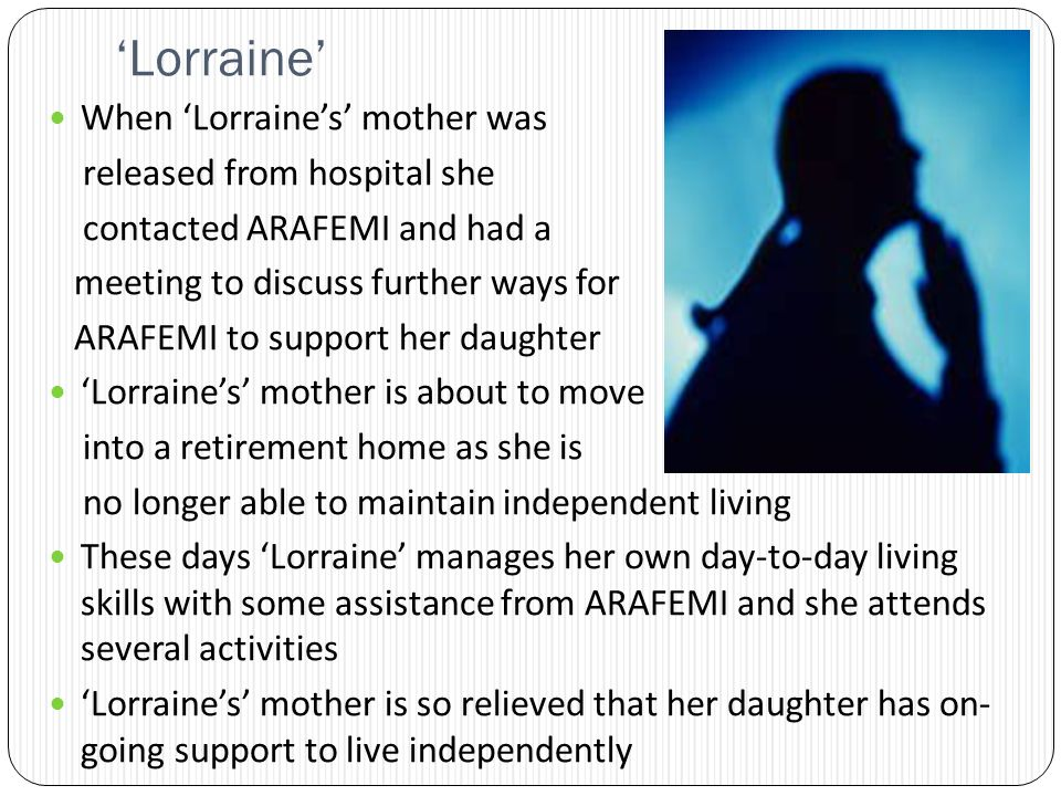 Lorraine When Lorraines mother was released from hospital she contacted ARAFEMI and had a meeting to discuss further ways for ARAFEMI to support her daughter Lorraines mother is about to move into a retirement home as she is no longer able to maintain independent living These days Lorraine manages her own day-to-day living skills with some assistance from ARAFEMI and she attends several activities Lorraines mother is so relieved that her daughter has on- going support to live independently
