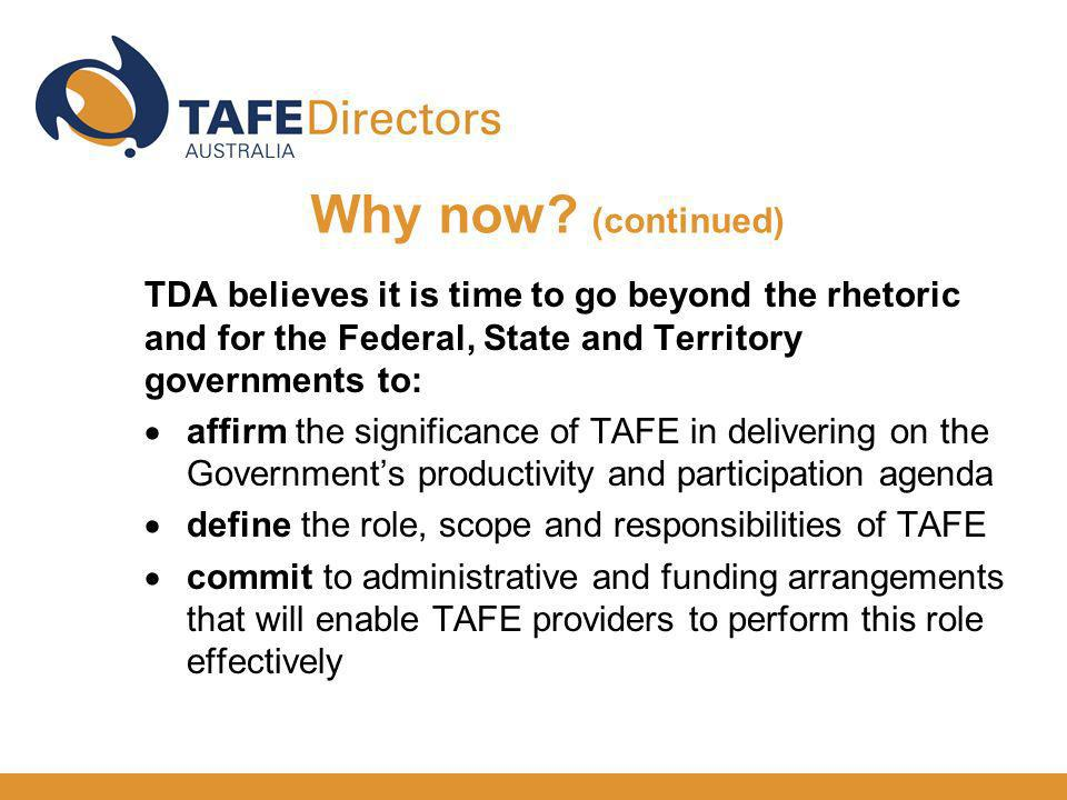 TDA believes it is time to go beyond the rhetoric and for the Federal, State and Territory governments to: affirm the significance of TAFE in delivering on the Governments productivity and participation agenda define the role, scope and responsibilities of TAFE commit to administrative and funding arrangements that will enable TAFE providers to perform this role effectively Why now.