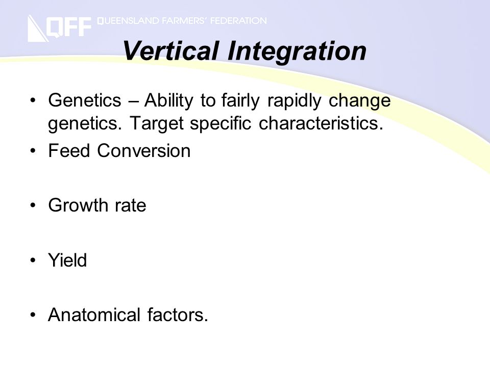 Vertical Integration Genetics – Ability to fairly rapidly change genetics. Target specific characteristics. Feed Conversion Growth rate Yield Anatomic