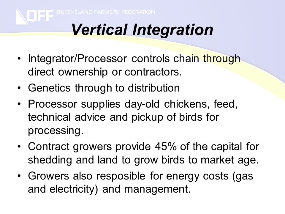 Vertical Integration Integrator/Processor controls chain through direct ownership or contractors. Genetics through to distribution Processor supplies