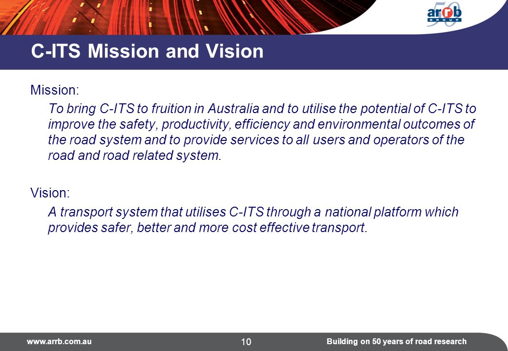 www.arrb.com.auBuilding on 50 years of road research 10 C-ITS Mission and Vision Mission: To bring C-ITS to fruition in Australia and to utilise the p
