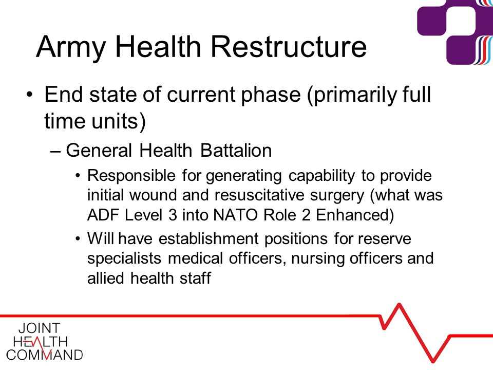 Army Health Restructure End state of current phase (primarily full time units) –General Health Battalion Responsible for generating capability to provide initial wound and resuscitative surgery (what was ADF Level 3 into NATO Role 2 Enhanced) Will have establishment positions for reserve specialists medical officers, nursing officers and allied health staff