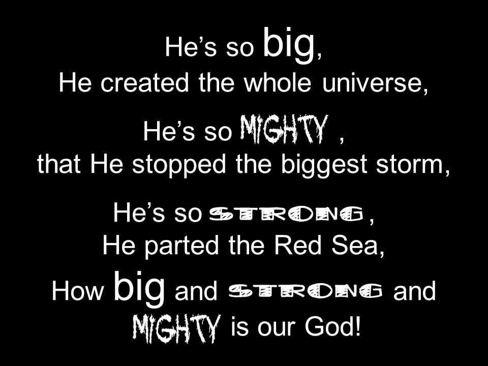 Hes so big, He created the whole universe, Hes so, that He stopped the biggest storm, Hes so, He parted the Red Sea, How big and and is our God!