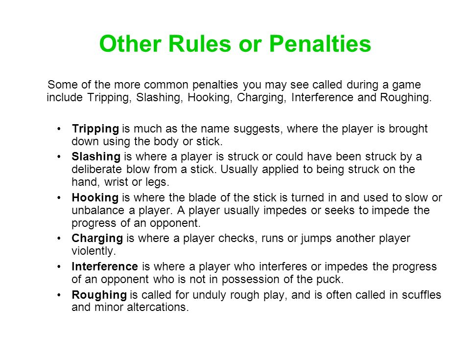Other Rules or Penalties Some of the more common penalties you may see called during a game include Tripping, Slashing, Hooking, Charging, Interferenc