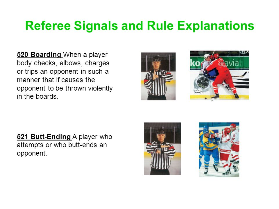 Referee Signals and Rule Explanations 520 Boarding When a player body checks, elbows, charges or trips an opponent in such a manner that if causes the