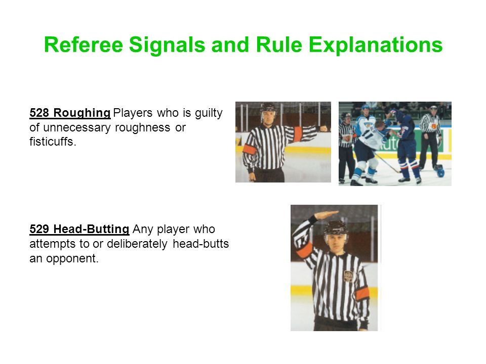 Referee Signals and Rule Explanations 528 Roughing Players who is guilty of unnecessary roughness or fisticuffs. 529 Head-Butting Any player who attem