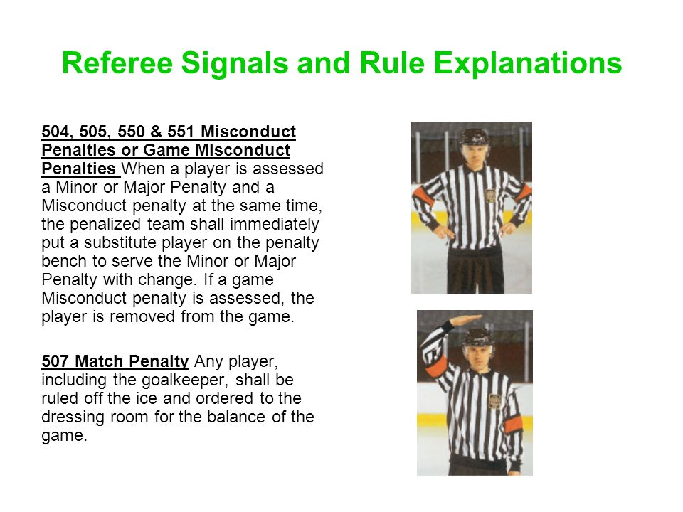 Referee Signals and Rule Explanations 504, 505, 550 & 551 Misconduct Penalties or Game Misconduct Penalties When a player is assessed a Minor or Major