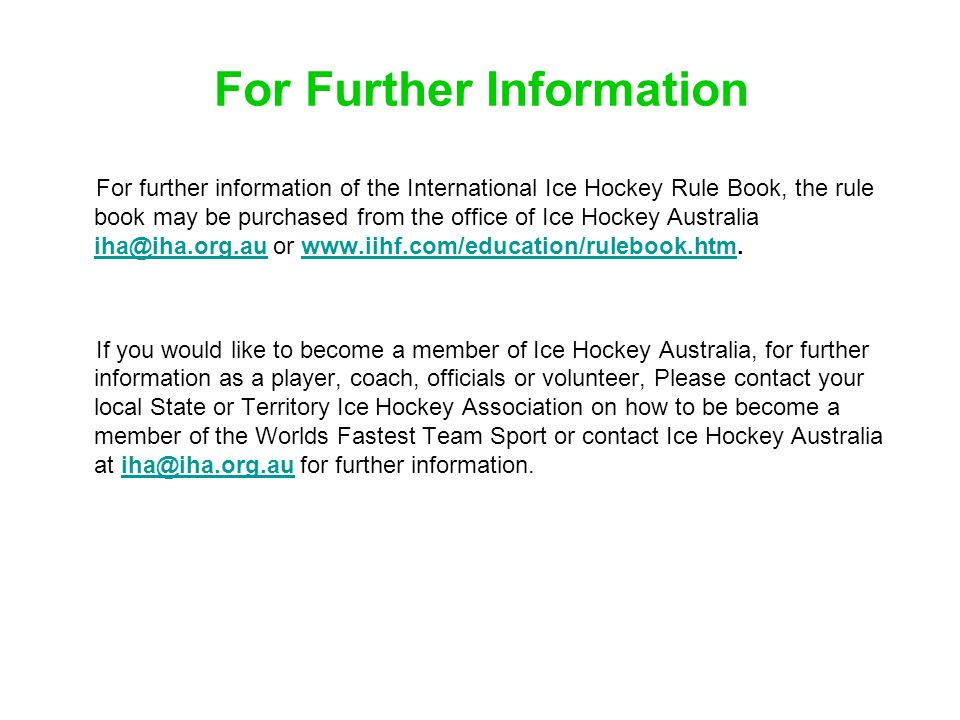 For Further Information For further information of the International Ice Hockey Rule Book, the rule book may be purchased from the office of Ice Hocke