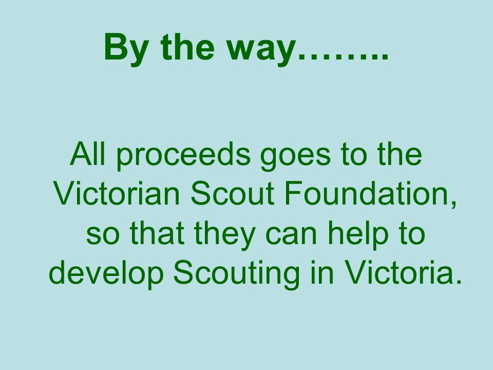 By the way…….. All proceeds goes to the Victorian Scout Foundation, so that they can help to develop Scouting in Victoria.