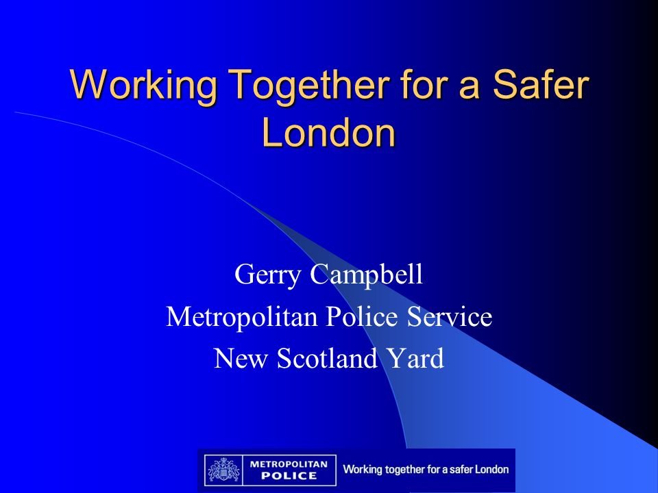 Working Together for a Safer London Gerry Campbell Metropolitan Police Service New Scotland Yard
