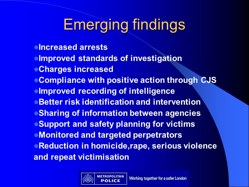 Emerging findings Increased arrests Improved standards of investigation Charges increased Compliance with positive action through CJS Improved recordi