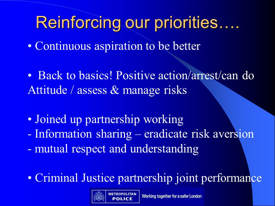 Reinforcing our priorities…. Continuous aspiration to be better Back to basics! Positive action/arrest/can do Attitude / assess & manage risks Joined