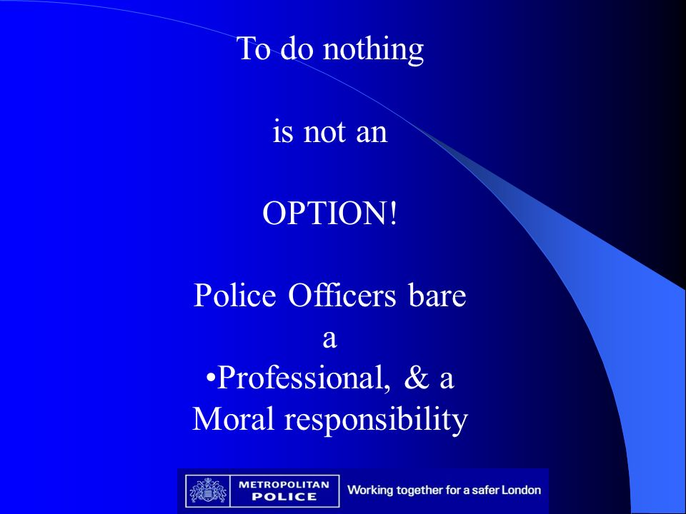 To do nothing is not an OPTION! Police Officers bare a Professional, & a Moral responsibility