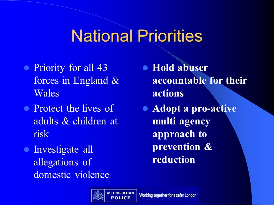 National Priorities Priority for all 43 forces in England & Wales Protect the lives of adults & children at risk Investigate all allegations of domest